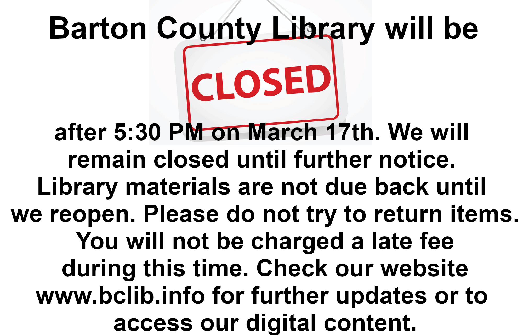 Barton County Library will be closed after 5:30 PM on March 17th. We will  remain closed until further notice.  Library materials are not due back until  we reopen. Please do not try to return items.  You will not be charged a late fee   during this time. Check our website  www.bclib.info for further updates or to  access our digital content.