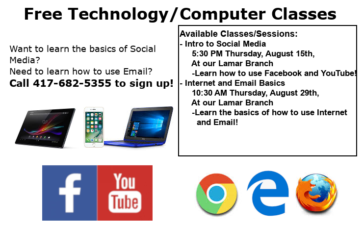 Free Technology/Computer Classes call 417-682-5355 to sign up today! Available Classes/Sessions: - Intro to Social Media      5:30 PM Thursday, August 15th,      At our Lamar Branch      -Learn how to use Facebook and YouTube! - Internet and Email Basics      10:30 AM Thursday, August 29th,      At our Lamar Branch      -Learn the basics of how to use Internet         and Email!