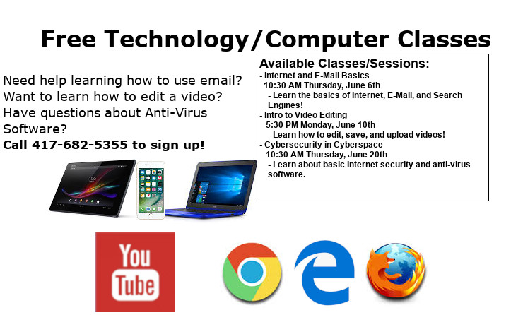 Technology/computer Classes Ad June 2019 Available Classes/Sessions: - Internet and E-Mail Basics   10:30 AM Thursday, June 6th     - Learn the basics of Internet, E-Mail, and Search      Engines! - Intro to Video Editing    5:30 PM Monday, June 10th     - Learn how to edit, save, and upload videos! - Cybersecurity in Cyberspace    10:30 AM Thursday, June 20th     - Learn about basic Internet security and anti-virus software. Call 417-682-5355 to sign up!