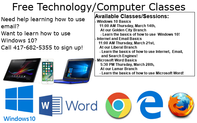 Free technology / computer classes. Available Classes/Sessions: - Windows 10 Basics      11:00 AM Thursday, March 14th,        At our Golden City Branch       - Learn the basics of how to use  Windows 10! - Internet and Email Basics     11:00 AM Thursday, March 21st,      At our Liberal Branch      - Learn the basics of how to use Internet,  Email,         and Search Engines! - Microsoft Word Basics       5:30 PM Thursday, March 28th,       At our Lamar Branch      - Learn the basics of how to use Microsoft Word! Call 417-682-5355 to sign up today!