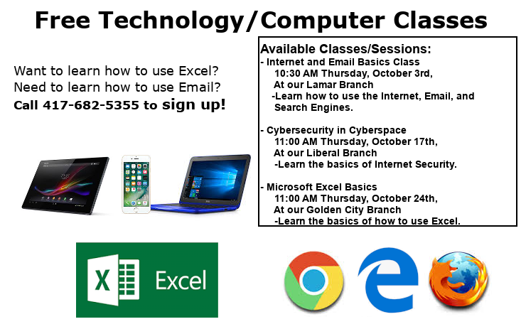 Free Technology/Computer Classes Call 417-682-5355 to sign up today! Available Classes/Sessions: - Internet and Email Basics Class      10:30 AM Thursday, October 3rd,      At our Lamar Branch     -Learn how to use the Internet, Email, and       Search Engines.  - Cybersecurity in Cyberspace      11:00 AM Thursday, October 17th,      At our Liberal Branch      -Learn the basics of Internet Security.       - Microsoft Excel Basics      11:00 AM Thursday, October 24th,      At our Golden City Branch      -Learn the basics of how to use Excel.