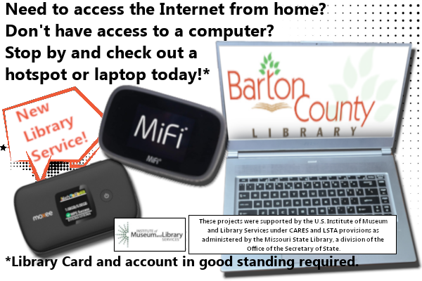 Need to access the Internet from home?  Don't have access to a computer? Stop by and check out a  hotspot or laptop today!*   *Library Card and account in good standing required. These projects were supported by the U.S. Institute of Museum  and Library Services under CARES and LSTA provisions as  administered by the Missouri State Library, a division of the  Office of the Secretary of State.