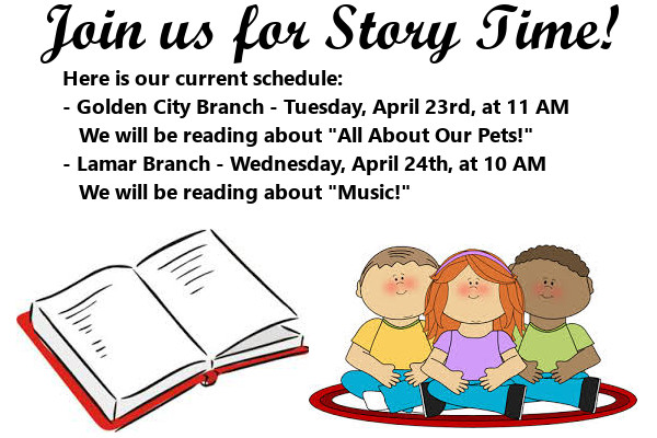 "Story Time April fourth Week 2019 Here is our current schedule: - Golden City Branch - Tuesday, April 23rd, at 11 AM     We will be reading about ""All About Our Pets!"" - Lamar Branch - Wednesday, April 24th, at 10 AM    We will be reading about ""Music!"""