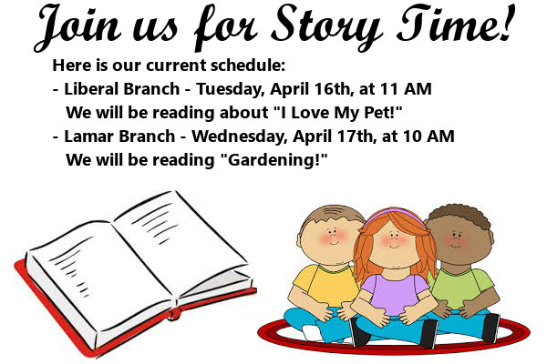 "Story Time April 2019 Here is our current schedule: - Liberal Branch - Tuesday, April 16th, at 11 AM     We will be reading about ""I Love My Pet!"" - Lamar Branch - Wednesday, April 17th, at 10 AM    We will be reading ""Gardening!"""
