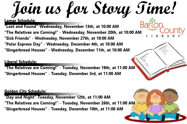 "Join us for Story Time! Lamar Schedule: ""Lost and Found""-Wednesday, November 13th, at 10:00 AM ""The Relatives are Coming!"" - Wednesday, November 20th, at 10:00 AM ""Sick Friends"" - Wednesday, November 27th, at 10:00 AM ""Polar Express Day"" - Wednesday, December 4th, at 10:00 AM ""Gingerbread Houses"" - Wednesday, December 11th, at 10:00 AM  Liberal Schedule: ""The Relatives are Coming!"" - Tuesday, November 19th, at 11:00 AM ""Gingerbread Houses"" - Tuesday, December 3rd, at 11:00 AM   Golden City Schedule: ""Day and Night""-Tuesday, November 12th, at 11:00 AM ""The Relatives are Coming!"" - Tuesday, November 26th, at 11:00 AM ""Gingerbread Houses"" - Tuesday, December 10th, at 11:00 AM"