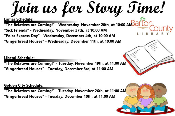 "Story Time November 2019Lamar Schedule: ""The Relatives are Coming!"" - Wednesday, November 20th, at 10:00 AM ""Sick Friends"" - Wednesday, November 27th, at 10:00 AM ""Polar Express Day"" - Wednesday, December 4th, at 10:00 AM ""Gingerbread Houses"" - Wednesday, December 11th, at 10:00 AM   Liberal Schedule: ""The Relatives are Coming!"" - Tuesday, November 19th, at 11:00 AM ""Gingerbread Houses"" - Tuesday, December 3rd, at 11:00 AM   Golden City Schedule: ""The Relatives are Coming!"" - Tuesday, November 26th, at 11:00 AM ""Gingerbread Houses"" - Tuesday, December 10th, at 11:00 AM"