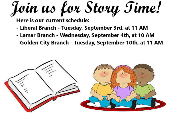 Story Time September 2019 Here is our current schedule: - Liberal Branch - Tuesday, September 3rd, at 11 AM  - Lamar Branch - Wednesday, September 4th, at 10 AM - Golden City Branch - Tuesday, September 10th, at 11 AM