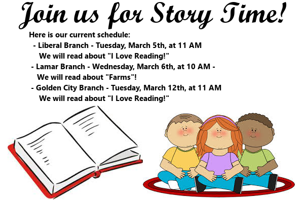 "Join us for Story Time! Here is our current schedule:   - Liberal Branch - Tuesday, March 5th, at 11 AM      We will read about ""I Love Reading!""  - Lamar Branch - Wednesday, March 6th, at 10 AM -      We will read about ""Farms""!  - Golden City Branch - Tuesday, March 12th, at 11 AM      We will read about ""I Love Reading!"""
