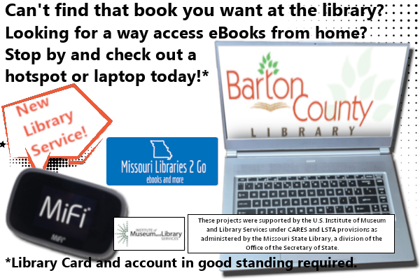 Can't find that book you want at the library?  Looking for a way access eBooks from home? Stop by and check out a  hotspot or laptop today!* *Library Card and account in good standing required. These projects were supported by the U.S. Institute of Museum  and Library Services under CARES and LSTA provisions as  administered by the Missouri State Library, a division of the  Office of the Secretary of State.