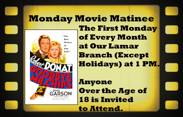Monday Movie Matinee April 2019 The First Monday  of Every Month  at Our Lamar  Branch (Except  Holidays) at 1 PM.   Anyone  Over the Age of  18 is Invited to Attend. This movie is titled Goodbye Mr. Chips