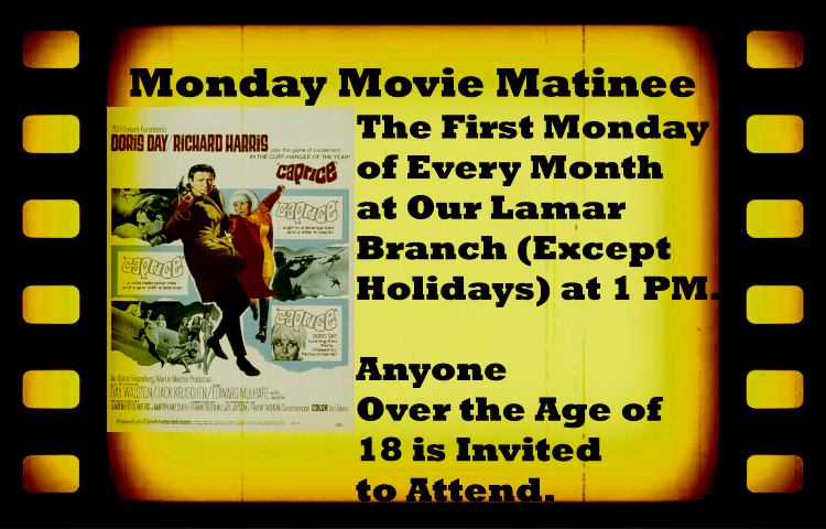 "Monday Movie Matinee August 2019. The movie title is ""Caprice."" The First Monday  of Every Month  at Our Lamar  Branch (Except  Holidays) at 1 PM.   Anyone  Over the Age of  18 is Invited to Attend."