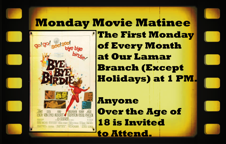 "The First Monday  of Every Month  at Our Lamar  Branch (Except  Holidays) at 1 PM.   Anyone  Over the Age of  18 is Invited to Attend. The Movie for March is ""Bye Bye Birdie."""