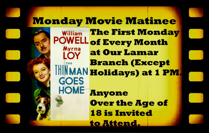 Monday Movie Matinee September website 2019 The First Monday of Every Month  at Our Lamar  Branch (Except  Holidays) at 1 PM.   Anyone  Over the Age of  18 is Invited to Attend. This month we will be showing The Thin Man Goes Home